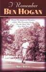 I Remember Ben Hogan: Personal Recollections and Revelations of Golf's Most Fascinating Legend from the People Who Knew Him Best - Mike Towle