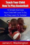 Kids Basketball: Teach Your Child How To Play Basketball - James Washington, Sandra Mosley