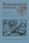 Paracelsian Moments: Science, Medicine, and Astrology in Early Modern Europe - Gerhild Scholz Williams, Charles D. Gunnoe Jr.