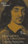 Descartes As a Moral Thinker: Christianity, Technology, Nihilism - Gary Steiner
