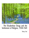 The Elizabethan Clergy and the Settlement of Religion, 1558-1564 - Henry Gee