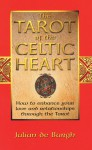 The Tarot of the Celtic Heart: How to Enhance Your Love and Relationships Through the Tarot - Julian de Burgh