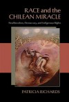 Race and the Chilean Miracle: Neoliberalism, Democracy, and Indigenous Rights - Patricia Richards