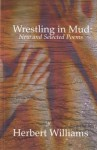 Wrestling in Mud: New & Selected Poems - Herbert Williams