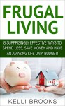 Frugal Living: 8 Surprisingly Effective Ways To Spend Less, Save Money, And Have An Amazing Life on a Budget! (Frugal Tips, Financial Freedom, Debt Free) - Kelli Brooks