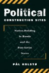 Political Construction Sites: Nation Building In Russia And The Post-soviet States - Pal Kolsto