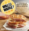Will It Waffle?: 53 Irresistible and Unexpected Recipes to Make in a Waffle Iron - Daniel Shumski