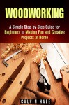 Woodworking: A Simple Step-by-Step Guide for Beginners to Making Fun and Creative Projects at Home (DIY Decorating Projects) - Calvin Hale