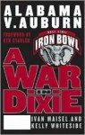 A War in Dixie: Alabama V. Auburn - Ivan Maisel, Kelly Whiteside