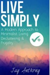 Live Simply: A Modern Approach to Minimalist Living, Decluttering, & Frugality - Jay Anthony