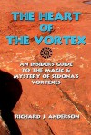 The Heart Of The Vortex: An Insiders Guide To The Mystery And Magic Of Sedona's Vortexes (Volume 2) - Richard J. Anderson