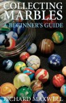 Collecting Marbles: A Beginner's Guide: Learn how to RECOGNIZE the Classic Marbles IDENTIFY the Nine Basic Marble Features PLAY the Old Game of Ringer - Richard Maxwell