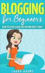 Blogging for Beginners: How to Start a Blog for Fun and Profit (Blogging for Profit, Blogging Guide, Blogging Tips, Create a Blog) - Laura Adams