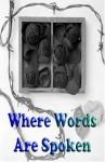 Where Words Are Spoken - Tom Arbino, Eileen Bahlmann, Loretta M. Barrios, Selina Barton, Dorothy I. Brown, Evelyn Buehler, Jade Buehler, John K. Crawford, Adelaide Cummings, Dale W. Davis, Gary A. Drury, Mary N. S. Flaugh, Mary Ann Henn, Margaret Heerdt, Anita Hubbard, Michelle Jacobs, Joy Joy J