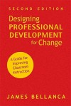 Designing Professional Development for Change: A Guide for Improving Classroom Instruction - James Bellanca