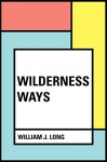 Wilderness Ways - William J. Long