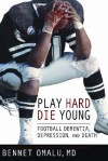Play Hard, Die Young: Football Dementia, Depression, and Death - Bennet Omalu