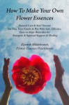 How to Make Your Own Flower Essences: Natural Care & Soul Nurture For You, Your Family & Pets With Safe, Effective, Easy-to-Make Remedies for Energetic & Spiritual Support & Healing - Ziporah Hildebrandt