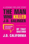 The Man Who Killed J.D. Salinger: A Looking for Love Story, by That Bastard J.D. California - Fredrik Colting, John David California