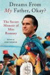 Dreams from My Father, Okay?: The Secret Memoir of Mitt Romney - John Sedgwick
