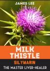 Milk Thistle - Silymarin - The Master Liver Healer - James Lee