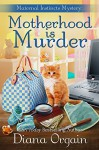 Motherhood is Murder (A funny mystery) (A Maternal Instincts Mystery Book 2) - Diana Orgain