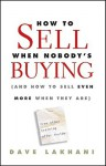 How To Sell When Nobody's Buying: (And How to Sell Even More When They Are) - Dave Lakhani