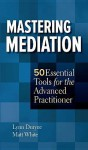 Mastering Mediation: 50 Essential Tools for the Advanced Practitioner - Lynn Duryee, Matt White