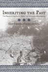 Inheriting the Past: The Making of Arthur C. Parker and Indigenous Archaeology - Chip Colwell-Chanthaphonh
