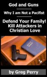 God and Guns: Why I Am Not a Pacifist: Kill Your Attackers in Christian Love If and When Required - Greg Perry