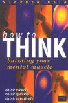 How to Think: Building Your Mental Muscle - Stephen Reid