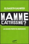 Mamme cattivissime: La Madre Perfetta Non Esiste - Élisabeth Badinter