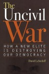 The Uncivil War: How a New Elite Is Destroying Our Democracy - David Lebedoff