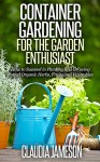 Container Gardening for the Garden Enthusiast: How to Succeed in Planting and Growing Potted Organic Herbs, Fruits and Vegetables (Container Gardening, ... Book, Vegetable Gardening, Gardening) - Claudia Jameson, Organic Gardening, Container Gardening