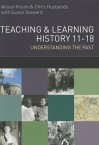 Teaching and Learning History: Understanding the Past 11-18 - Chris Husbands, Alison Kitson, Susan Steward
