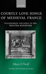 Courtly Love Songs of Medieval France: Transmission and Style in the Trouvere Repertoire - Mary O'Neill