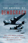 The Arsenal of Democracy: FDR, Ford Motor Company, and Their Epic Quest to Arm an America at War - A.J. Baime