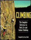 Climbing: The Complete Reference to Rock, Ice and Indoor Climbing - Greg Child