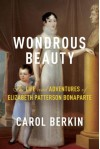 Wondrous Beauty: The Life and Adventures of Elizabeth Patterson Bonaparte - Carol Berkin