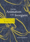 On the Animation of the Inorganic: Art, Architecture, and the Extension of Life - Spyros Papapetros