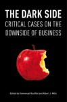 The Dark Side: Critical Cases on the Downside of Business - Emmanuel Raufflet, Albert J. Mills