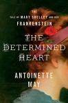 The Determined Heart: The Tale of Mary Shelley and Her Frankenstein - Antoinette May