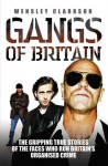 Gangs of Britain: The Gripping True Stories of the Faces Who Run Britain's Organised Crime - Wensley Clarkson
