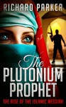 The Plutonium Prophet: Book One: The Rise of the Islamic Messiah (Mark of the Crescent Series 1) - Richard Parker