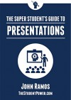 The Super Student's Guide to Presentations - John Ramos