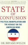 State of Confusion: Political Manipulation and the Assault on the American Mind - Bryant Welch