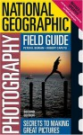 National Geographic Photography Field Guide: Secrets to Making Great Pictures - Peter K. Burian, Robert Caputo