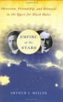 Empire of the Stars: Obsession, Friendship and Betrayal in the Quest for Black Holes - Arthur I. Miller