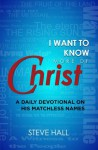 I Want to Know More of Christ: A Daily Devotional on His Matchless Names - Steve Hall