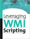 Leveraging Wmi Scripting: Using Windows Management Instrumentation to Solve Windows Management Problems - Alain Lissoir